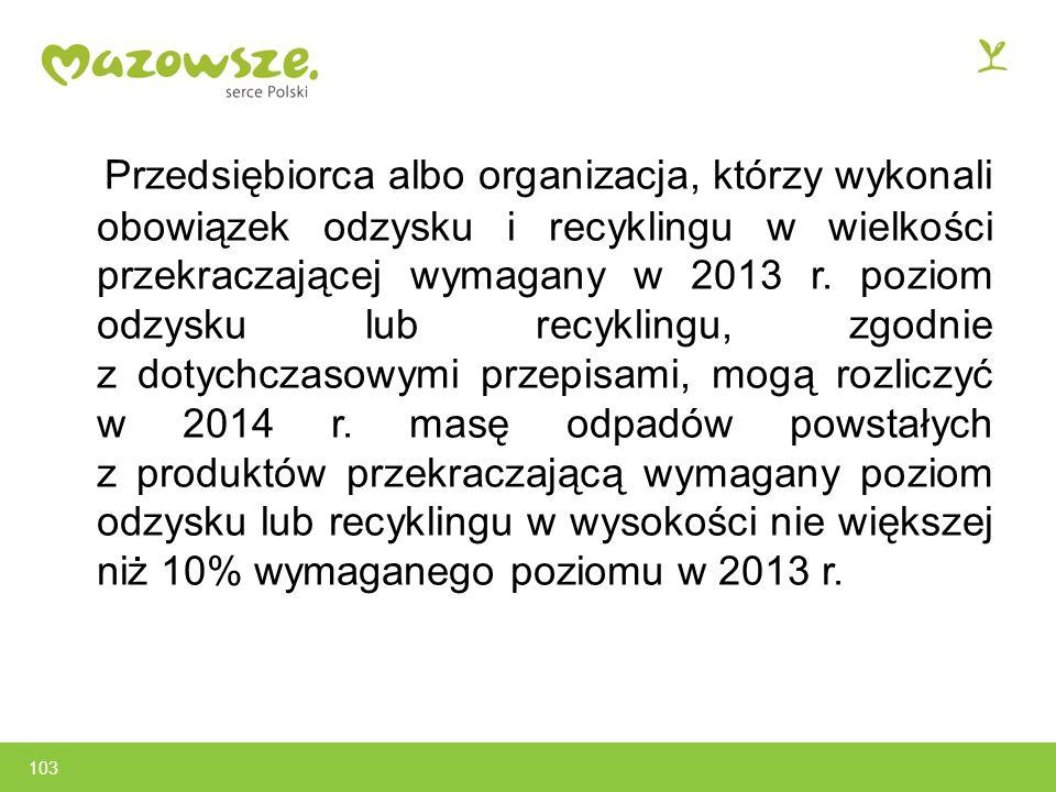 Przedsiębiorca albo organizacja, którzy wykonali obowiązek odzysku i recyklingu w wielkości przekraczającej wymagany w 2013 r. poziom odzysku lub recyklingu, zgodnie z dotychczasowymi przepisami, mogą rozliczyć w 2014 r. masę odpadów powstałych z produktów przekraczającą wymagany poziom odzysku lub recyklingu w wysokości nie większej niż 10% wymaganego poziomu w 2013 r.