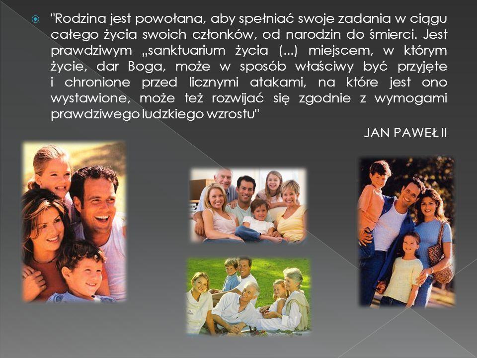 """Rodzina jest powołana, aby spełniać swoje zadania w ciągu całego życia swoich członków, od narodzin do śmierci. Jest prawdziwym """"sanktuarium życia (...) miejscem, w którym życie, dar Boga, może w sposób właściwy być przyjęte i chronione przed licznymi atakami, na które jest ono wystawione, może też rozwijać się zgodnie z wymogami prawdziwego ludzkiego wzrostu"""