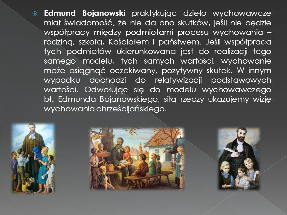 Edmund Bojanowski praktykując dzieło wychowawcze miał świadomość, że nie da ono skutków, jeśli nie będzie współpracy między podmiotami procesu wychowania – rodziną, szkołą, Kościołem i państwem.