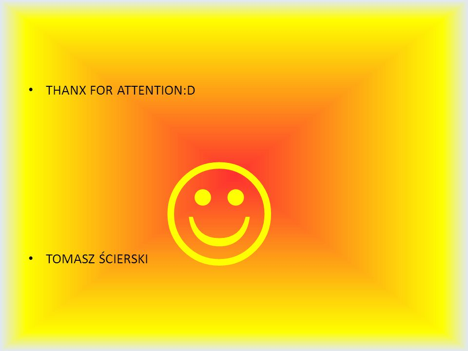THANX FOR ATTENTION:D TOMASZ ŚCIERSKI 