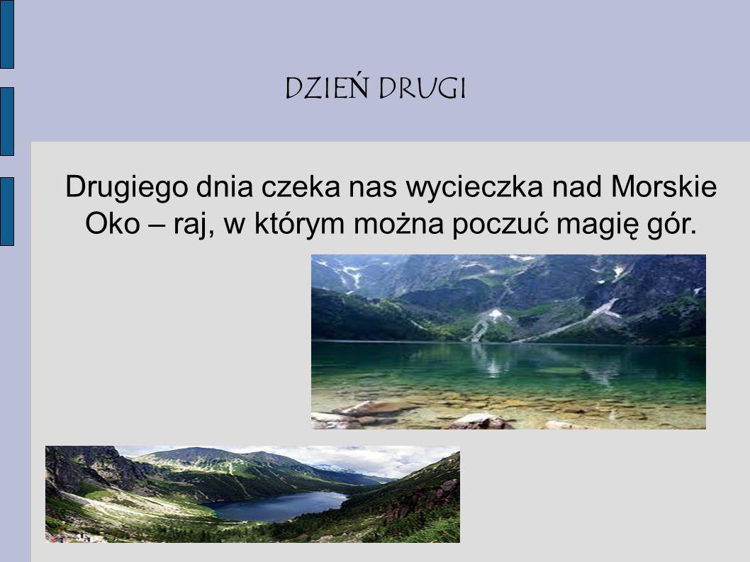 DZIEŃ DRUGI Drugiego dnia czeka nas wycieczka nad Morskie Oko – raj, w którym można poczuć magię gór.