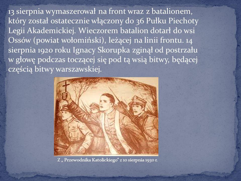 13 sierpnia wymaszerował na front wraz z batalionem, który został ostatecznie włączony do 36 Pułku Piechoty Legii Akademickiej. Wieczorem batalion dotarł do wsi Ossów (powiat wołomiński), leżącej na linii frontu. 14 sierpnia 1920 roku Ignacy Skorupka zginął od postrzału w głowę podczas toczącej się pod tą wsią bitwy, będącej częścią bitwy warszawskiej.