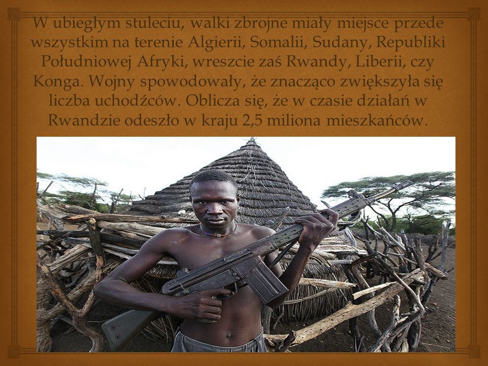 W ubiegłym stuleciu, walki zbrojne miały miejsce przede wszystkim na terenie Algierii, Somalii, Sudany, Republiki Południowej Afryki, wreszcie zaś Rwandy, Liberii, czy Konga.