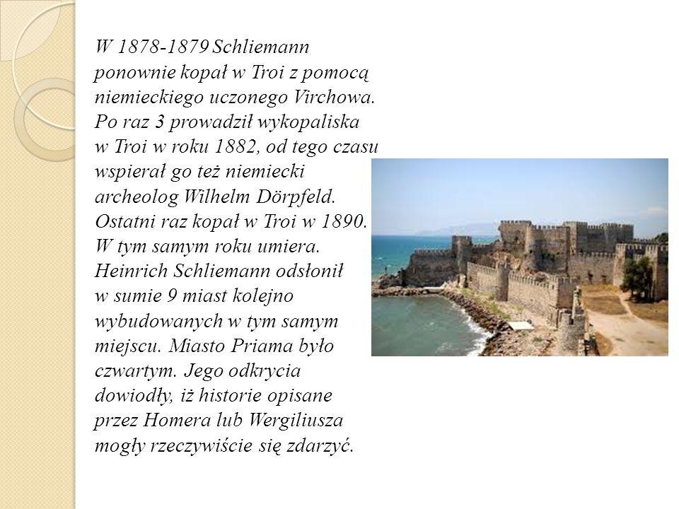 W 1878-1879 Schliemann ponownie kopał w Troi z pomocą niemieckiego uczonego Virchowa.