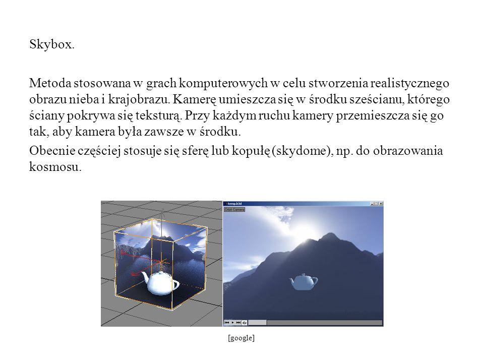 Skybox. Metoda stosowana w grach komputerowych w celu stworzenia realistycznego obrazu nieba i krajobrazu. Kamerę umieszcza się w środku sześcianu, którego ściany pokrywa się teksturą. Przy każdym ruchu kamery przemieszcza się go tak, aby kamera była zawsze w środku. Obecnie częściej stosuje się sferę lub kopułę (skydome), np. do obrazowania kosmosu.