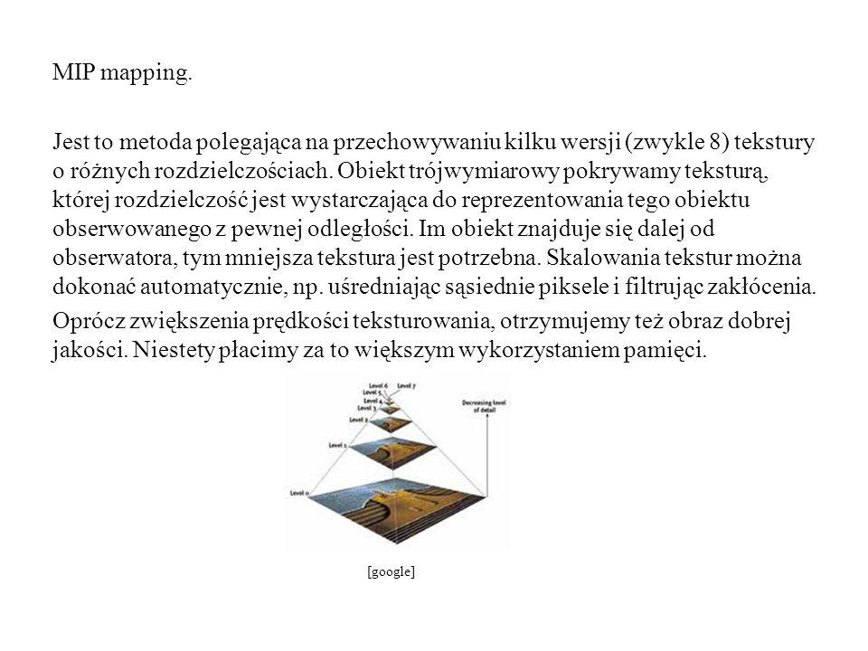 MIP mapping. Jest to metoda polegająca na przechowywaniu kilku wersji (zwykle 8) tekstury o różnych rozdzielczościach. Obiekt trójwymiarowy pokrywamy teksturą, której rozdzielczość jest wystarczająca do reprezentowania tego obiektu obserwowanego z pewnej odległości. Im obiekt znajduje się dalej od obserwatora, tym mniejsza tekstura jest potrzebna. Skalowania tekstur można dokonać automatycznie, np. uśredniając sąsiednie piksele i filtrując zakłócenia. Oprócz zwiększenia prędkości teksturowania, otrzymujemy też obraz dobrej jakości. Niestety płacimy za to większym wykorzystaniem pamięci.