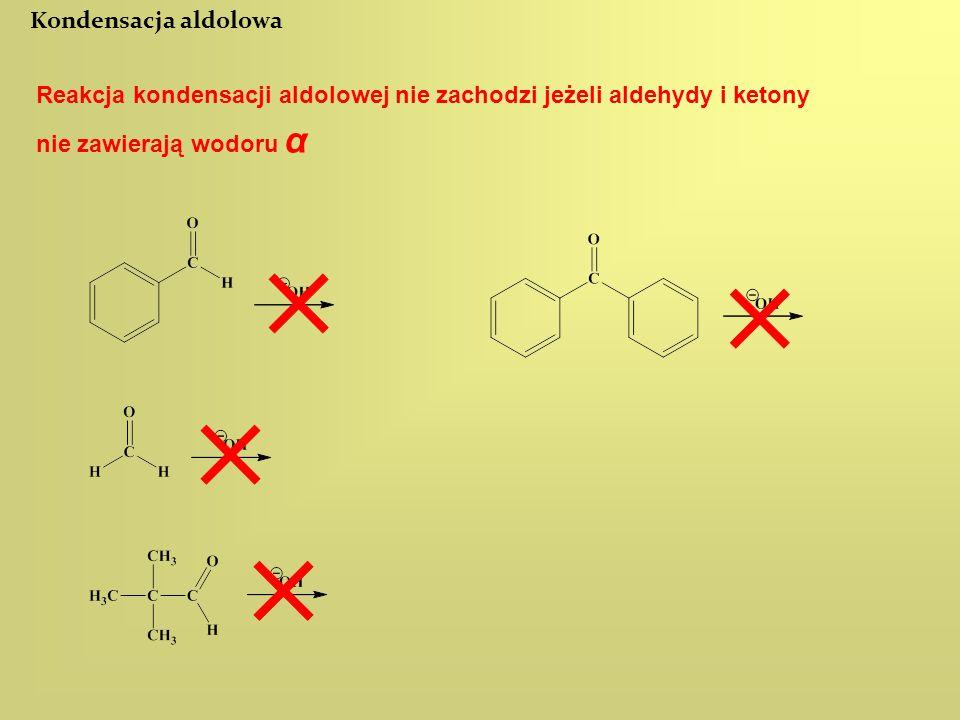 Kondensacja aldolowa Reakcja kondensacji aldolowej nie zachodzi jeżeli aldehydy i ketony nie zawierają wodoru α.