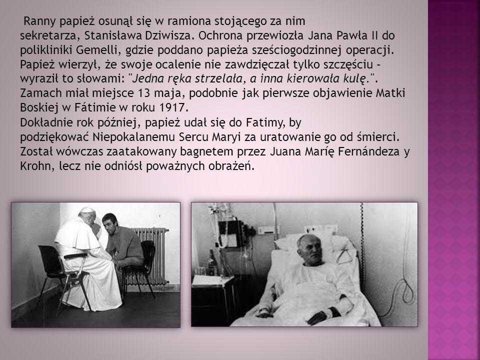 Ranny papież osunął się w ramiona stojącego za nim sekretarza, Stanisława Dziwisza. Ochrona przewiozła Jana Pawła II do polikliniki Gemelli, gdzie poddano papieża sześciogodzinnej operacji. Papież wierzył, że swoje ocalenie nie zawdzięczał tylko szczęściu – wyraził to słowami: Jedna ręka strzelała, a inna kierowała kulę. . Zamach miał miejsce 13 maja, podobnie jak pierwsze objawienie Matki Boskiej w Fátimie w roku 1917.