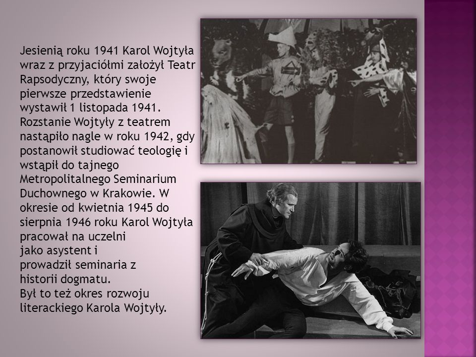 Jesienią roku 1941 Karol Wojtyła wraz z przyjaciółmi założył Teatr Rapsodyczny, który swoje pierwsze przedstawienie wystawił 1 listopada 1941. Rozstanie Wojtyły z teatrem nastąpiło nagle w roku 1942, gdy postanowił studiować teologię i wstąpił do tajnego Metropolitalnego Seminarium Duchownego w Krakowie. W okresie od kwietnia 1945 do sierpnia 1946 roku Karol Wojtyła pracował na uczelni jako asystent i prowadził seminaria z historii dogmatu.