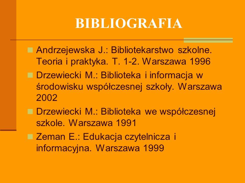 BIBLIOGRAFIA Andrzejewska J.: Bibliotekarstwo szkolne. Teoria i praktyka. T. 1-2. Warszawa 1996.