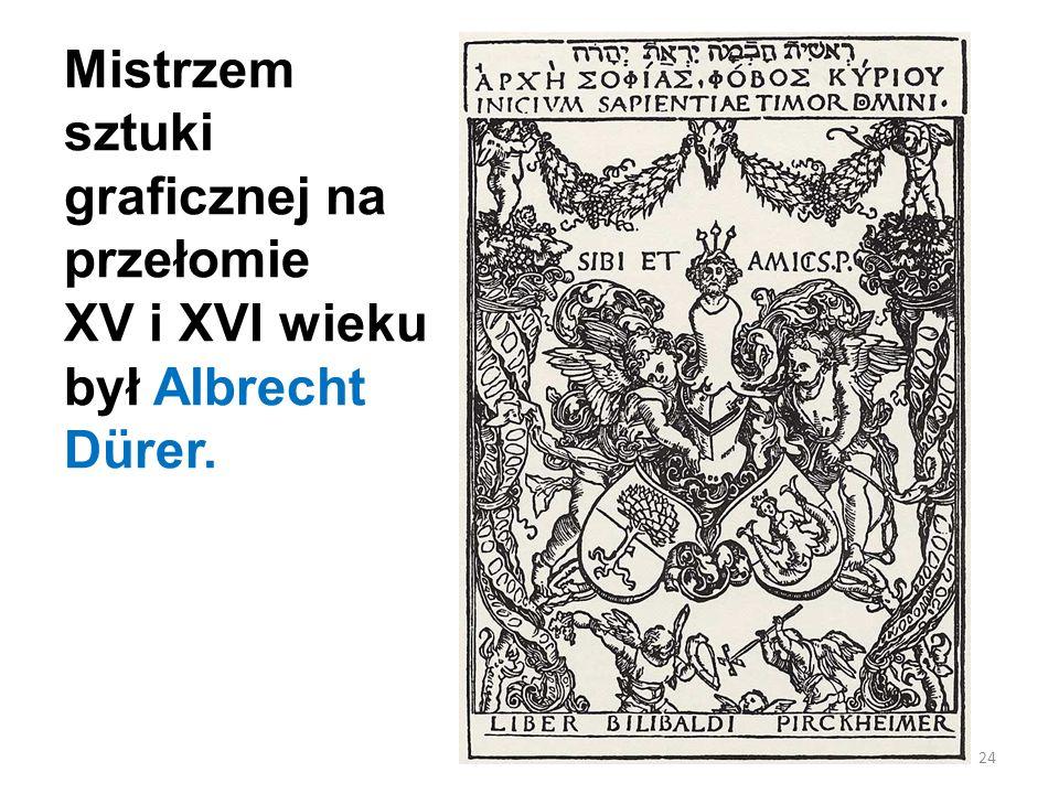 Mistrzem sztuki graficznej na przełomie XV i XVI wieku był Albrecht Dürer.