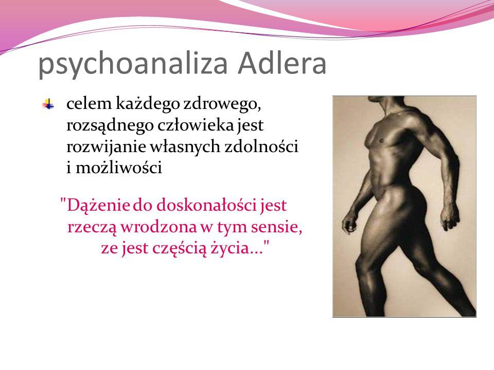 psychoanaliza Adlera celem każdego zdrowego, rozsądnego człowieka jest rozwijanie własnych zdolności i możliwości.