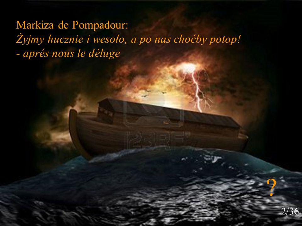 Markiza de Pompadour: Żyjmy hucznie i wesoło, a po nas choćby potop! - aprés nous le déluge 2/36