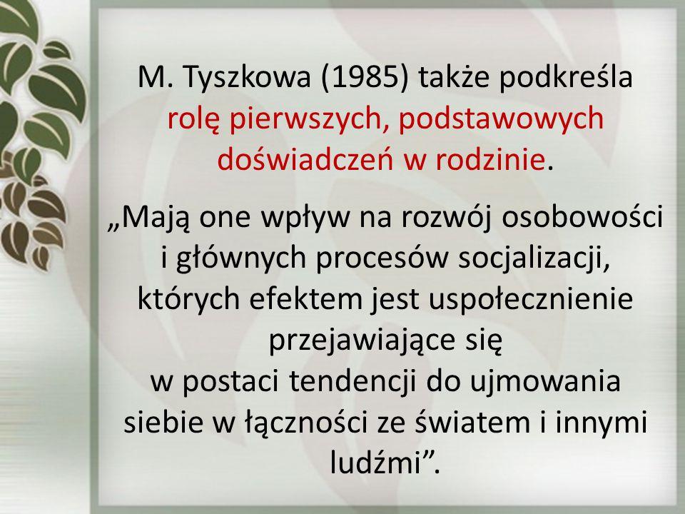 M. Tyszkowa (1985) także podkreśla rolę pierwszych, podstawowych doświadczeń w rodzinie.