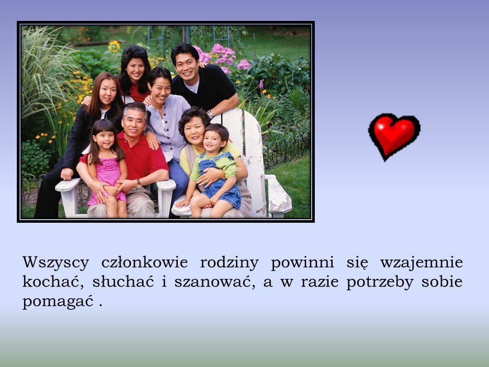 Wszyscy członkowie rodziny powinni się wzajemnie kochać, słuchać i szanować, a w razie potrzeby sobie pomagać .