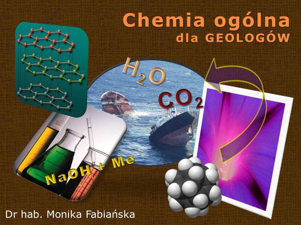 Chemia ogólna dla GEOLOGÓW H2O CO2 NaOH + Me Dr hab. Monika Fabiańska