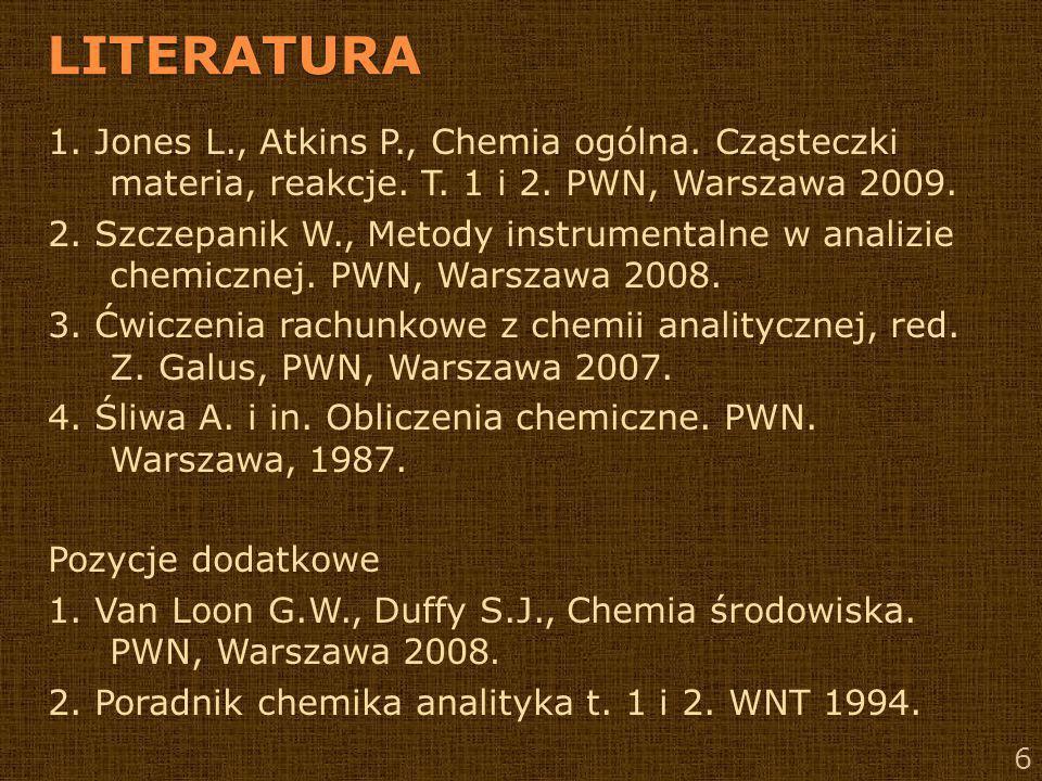 LITERATURA 1. Jones L., Atkins P., Chemia ogólna. Cząsteczki materia, reakcje. T. 1 i 2. PWN, Warszawa 2009.