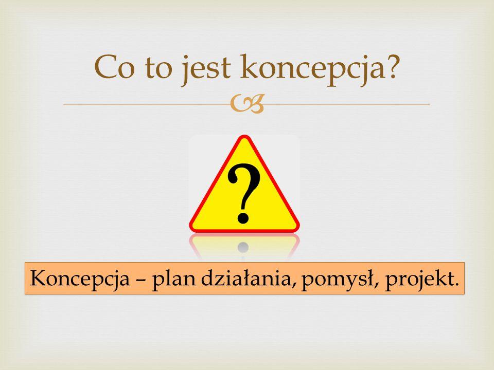 Koncepcja – plan działania, pomysł, projekt.