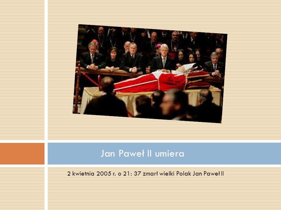 Jan Paweł II umiera 2 kwietnia 2005 r. o 21: 37 zmarł wielki Polak Jan Paweł II