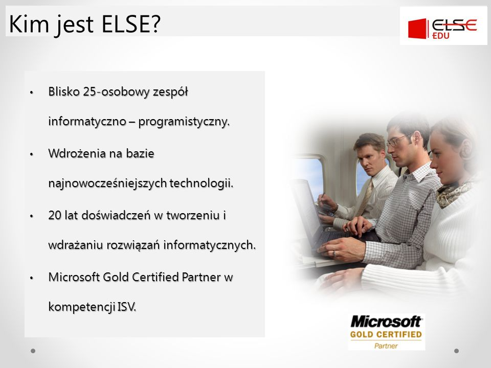 Kim jest ELSE Blisko 25-osobowy zespół informatyczno – programistyczny. Wdrożenia na bazie najnowocześniejszych technologii.