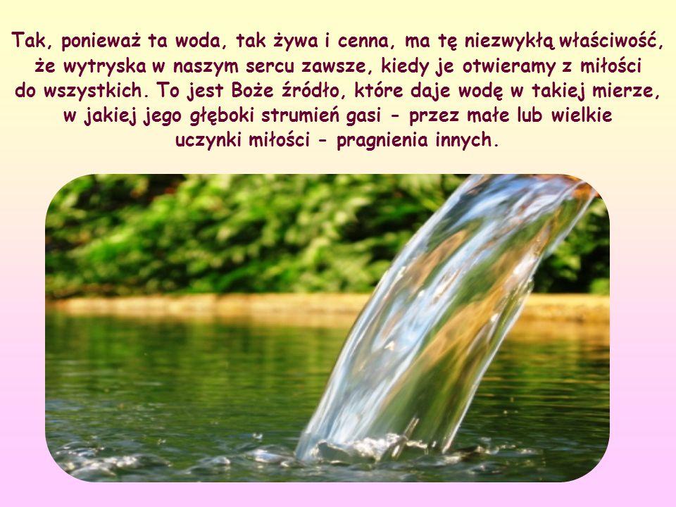 Tak, ponieważ ta woda, tak żywa i cenna, ma tę niezwykłą właściwość, że wytryska w naszym sercu zawsze, kiedy je otwieramy z miłości do wszystkich.