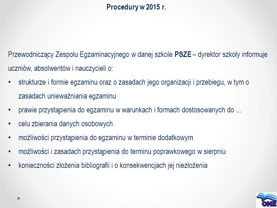 Procedury w 2015 r. Przewodniczący Zespołu Egzaminacyjnego w danej szkole PSZE – dyrektor szkoły informuje uczniów, absolwentów i nauczycieli o: