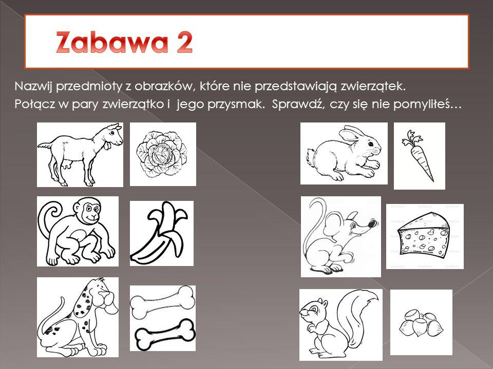 Zabawa 2 Nazwij przedmioty z obrazków, które nie przedstawiają zwierzątek.