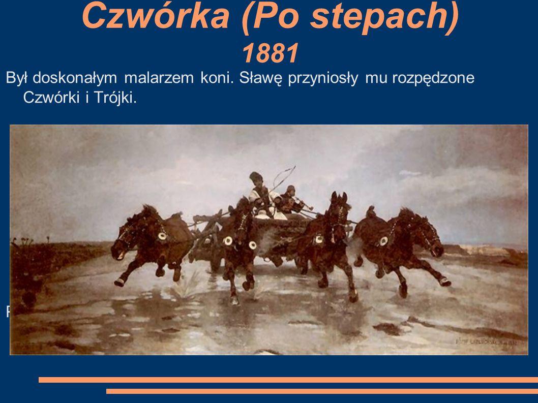 Czwórka (Po stepach) 1881 Był doskonałym malarzem koni. Sławę przyniosły mu rozpędzone Czwórki i Trójki.