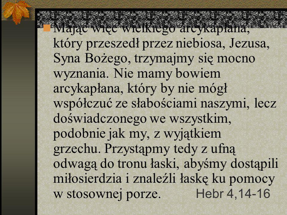 Mając więc wielkiego arcykapłana, który przeszedł przez niebiosa, Jezusa, Syna Bożego, trzymajmy się mocno wyznania. Nie mamy bowiem arcykapłana, który by nie mógł współczuć ze słabościami naszymi, lecz doświadczonego we wszystkim, podobnie jak my, z wyjątkiem grzechu. Przystąpmy tedy z ufną odwagą do tronu łaski, abyśmy dostąpili miłosierdzia i znaleźli łaskę ku pomocy w stosownej porze.