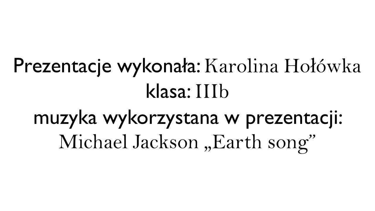 """Prezentacje wykonała: Karolina Hołówka klasa: IIIb muzyka wykorzystana w prezentacji: Michael Jackson """"Earth song"""