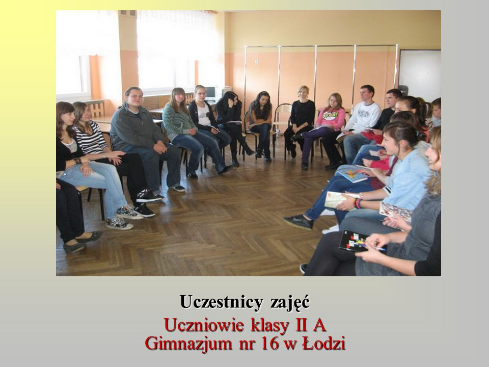 Uczestnicy zajęć Uczniowie klasy II A Gimnazjum nr 16 w Łodzi