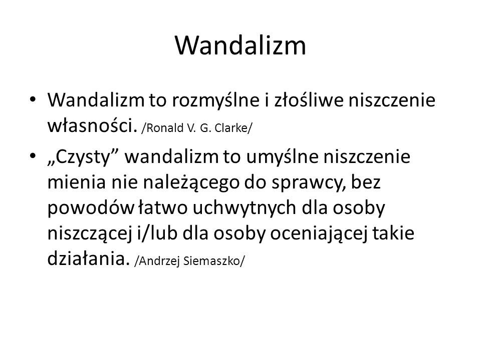 Wandalizm Wandalizm to rozmyślne i złośliwe niszczenie własności. /Ronald V. G. Clarke/