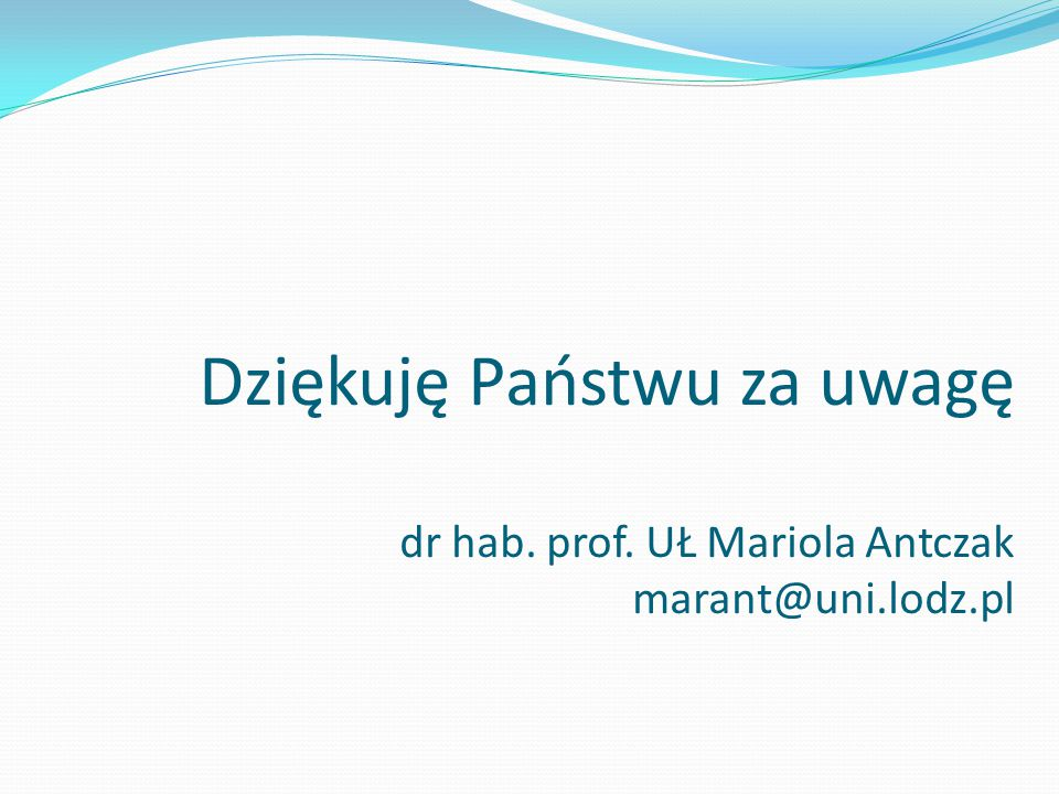 Dziękuję Państwu za uwagę dr hab. prof. UŁ Mariola Antczak marant@uni
