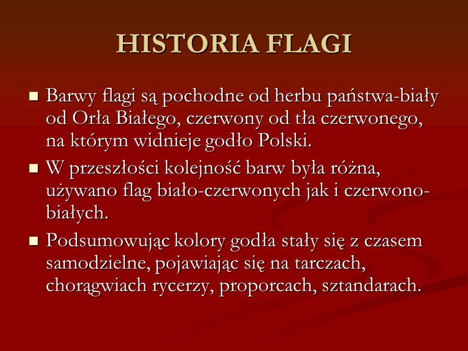 HISTORIA FLAGI Barwy flagi są pochodne od herbu państwa-biały od Orła Białego, czerwony od tła czerwonego, na którym widnieje godło Polski.