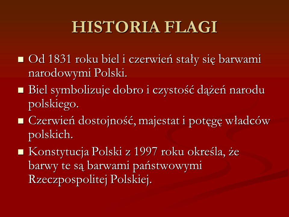HISTORIA FLAGI Od 1831 roku biel i czerwień stały się barwami narodowymi Polski. Biel symbolizuje dobro i czystość dążeń narodu polskiego.