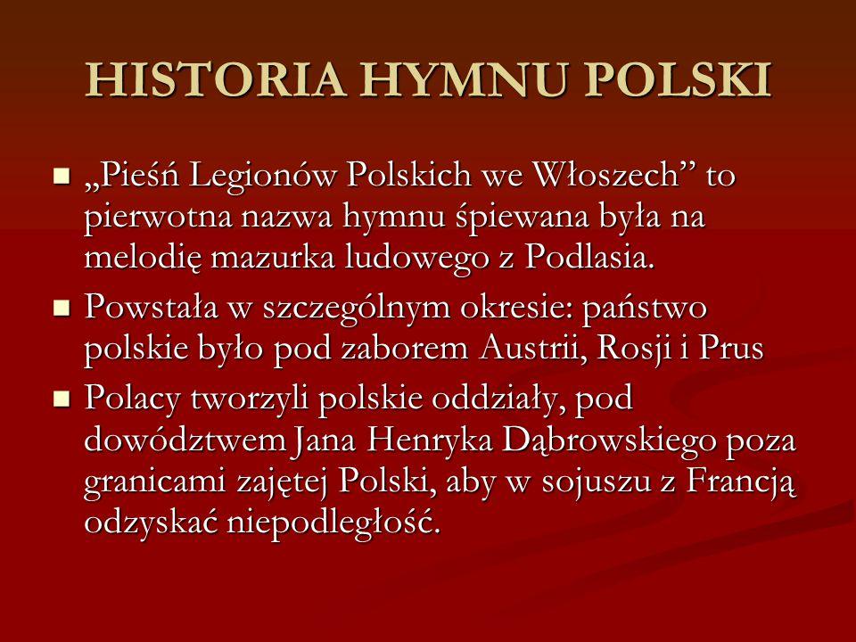 HISTORIA HYMNU POLSKI ,,Pieśń Legionów Polskich we Włoszech to pierwotna nazwa hymnu śpiewana była na melodię mazurka ludowego z Podlasia.