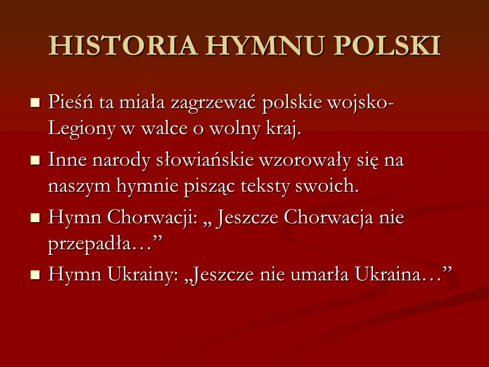HISTORIA HYMNU POLSKI Pieśń ta miała zagrzewać polskie wojsko-Legiony w walce o wolny kraj.