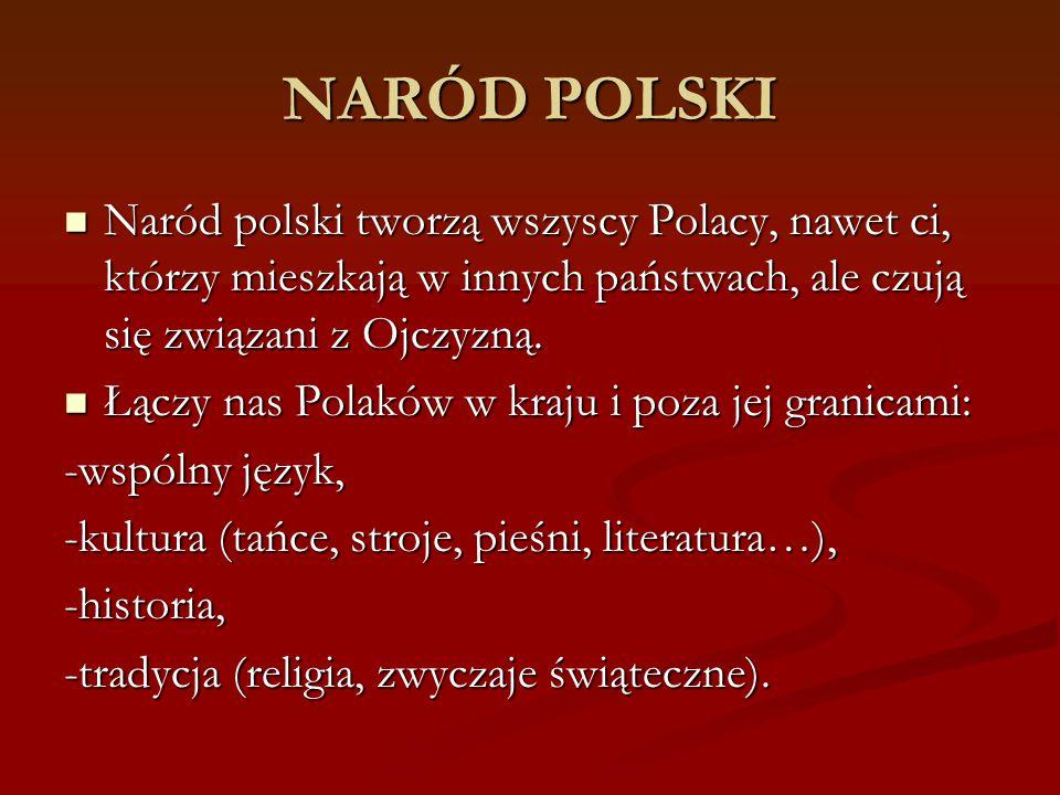 NARÓD POLSKI Naród polski tworzą wszyscy Polacy, nawet ci, którzy mieszkają w innych państwach, ale czują się związani z Ojczyzną.