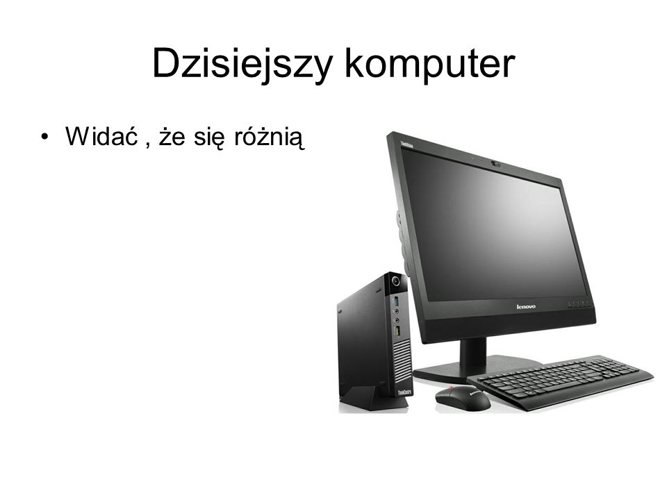 Dzisiejszy komputer Widać , że się różnią