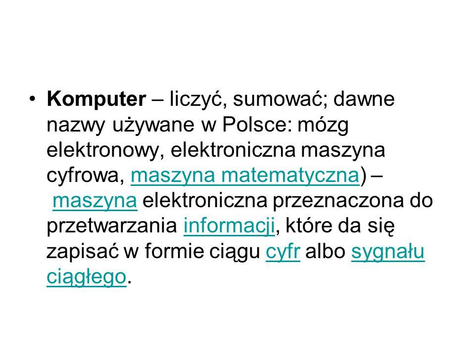 Komputer – liczyć, sumować; dawne nazwy używane w Polsce: mózg elektronowy, elektroniczna maszyna cyfrowa, maszyna matematyczna) – maszyna elektroniczna przeznaczona do przetwarzania informacji, które da się zapisać w formie ciągu cyfr albo sygnału ciągłego.
