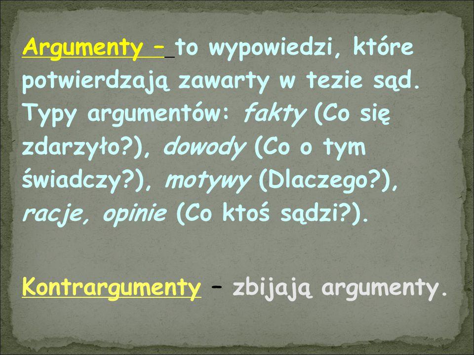 Argumenty – to wypowiedzi, które potwierdzają zawarty w tezie sąd