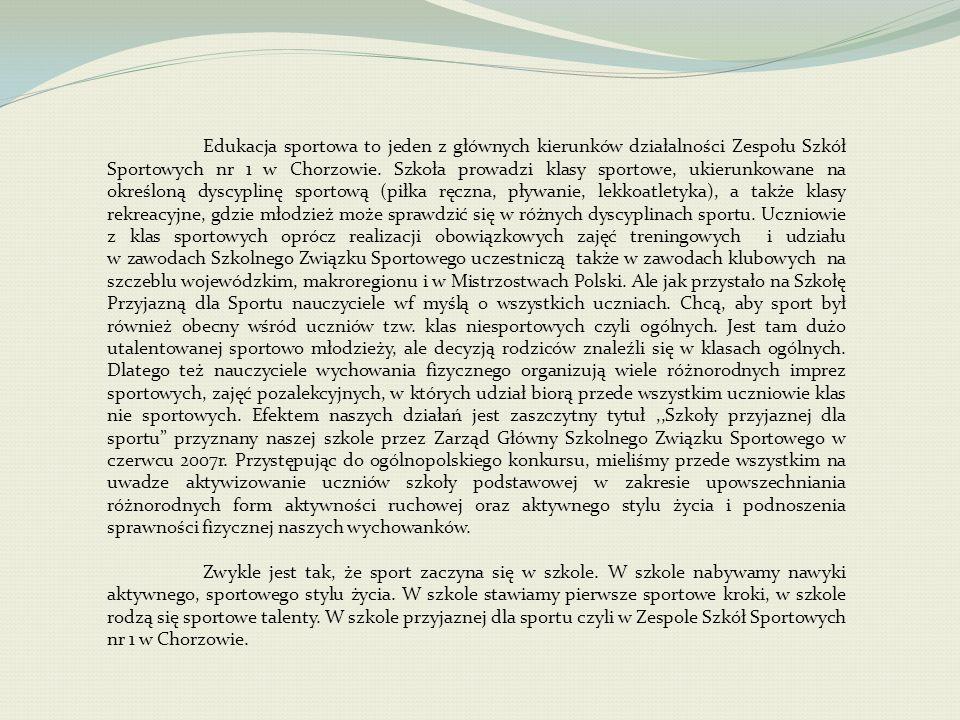 Edukacja sportowa to jeden z głównych kierunków działalności Zespołu Szkół Sportowych nr 1 w Chorzowie. Szkoła prowadzi klasy sportowe, ukierunkowane na określoną dyscyplinę sportową (piłka ręczna, pływanie, lekkoatletyka), a także klasy rekreacyjne, gdzie młodzież może sprawdzić się w różnych dyscyplinach sportu. Uczniowie z klas sportowych oprócz realizacji obowiązkowych zajęć treningowych i udziału w zawodach Szkolnego Związku Sportowego uczestniczą także w zawodach klubowych na szczeblu wojewódzkim, makroregionu i w Mistrzostwach Polski. Ale jak przystało na Szkołę Przyjazną dla Sportu nauczyciele wf myślą o wszystkich uczniach. Chcą, aby sport był również obecny wśród uczniów tzw. klas niesportowych czyli ogólnych. Jest tam dużo utalentowanej sportowo młodzieży, ale decyzją rodziców znaleźli się w klasach ogólnych. Dlatego też nauczyciele wychowania fizycznego organizują wiele różnorodnych imprez sportowych, zajęć pozalekcyjnych, w których udział biorą przede wszystkim uczniowie klas nie sportowych. Efektem naszych działań jest zaszczytny tytuł ,,Szkoły przyjaznej dla sportu przyznany naszej szkole przez Zarząd Główny Szkolnego Związku Sportowego w czerwcu 2007r. Przystępując do ogólnopolskiego konkursu, mieliśmy przede wszystkim na uwadze aktywizowanie uczniów szkoły podstawowej w zakresie upowszechniania różnorodnych form aktywności ruchowej oraz aktywnego stylu życia i podnoszenia sprawności fizycznej naszych wychowanków.