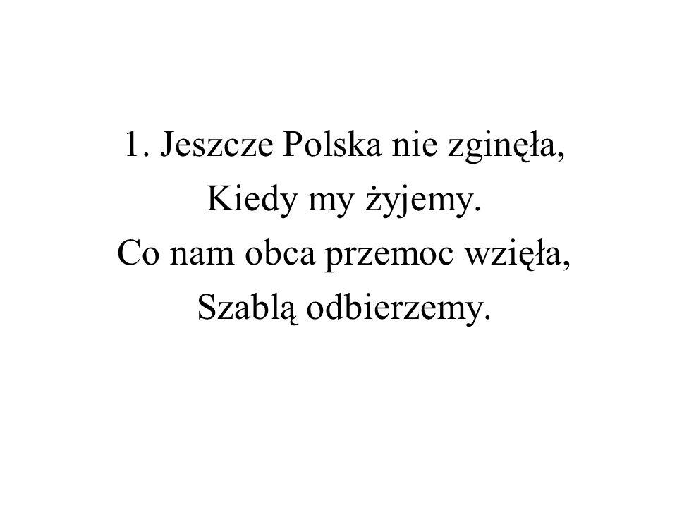 1. Jeszcze Polska nie zginęła, Kiedy my żyjemy.