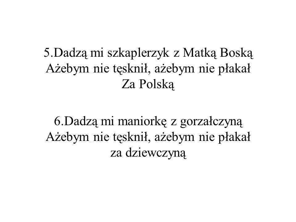 5.Dadzą mi szkaplerzyk z Matką Boską Ażebym nie tęsknił, ażebym nie płakał Za Polską