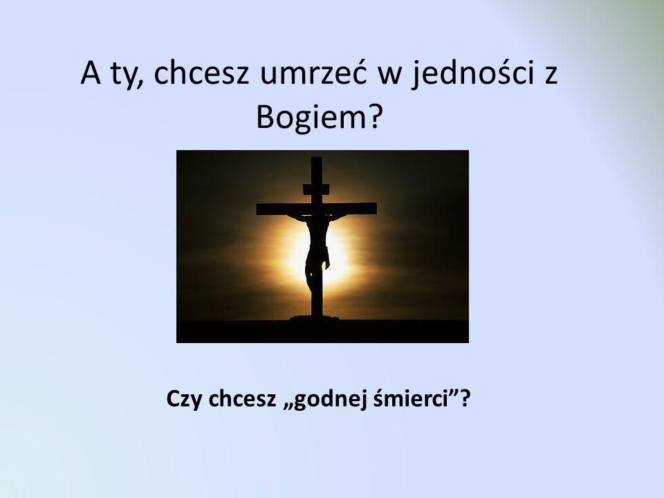 A ty, chcesz umrzeć w jedności z Bogiem