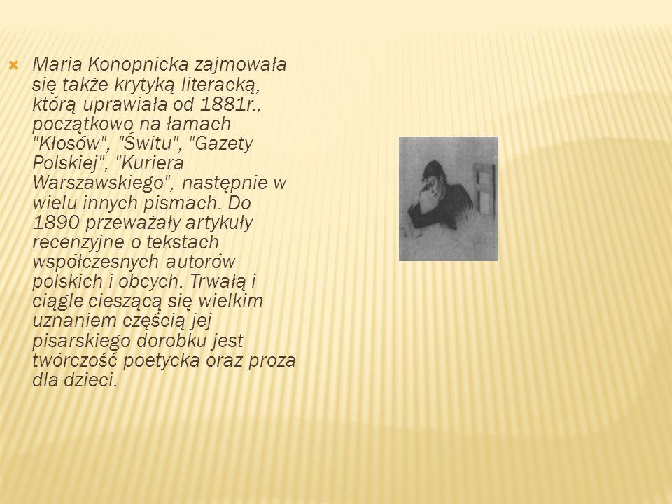 Maria Konopnicka zajmowała się także krytyką literacką, którą uprawiała od 1881r., początkowo na łamach Kłosów , Świtu , Gazety Polskiej , Kuriera Warszawskiego , następnie w wielu innych pismach.