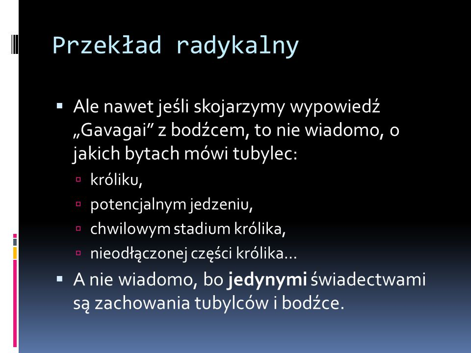 """Przekład radykalny Ale nawet jeśli skojarzymy wypowiedź """"Gavagai z bodźcem, to nie wiadomo, o jakich bytach mówi tubylec:"""