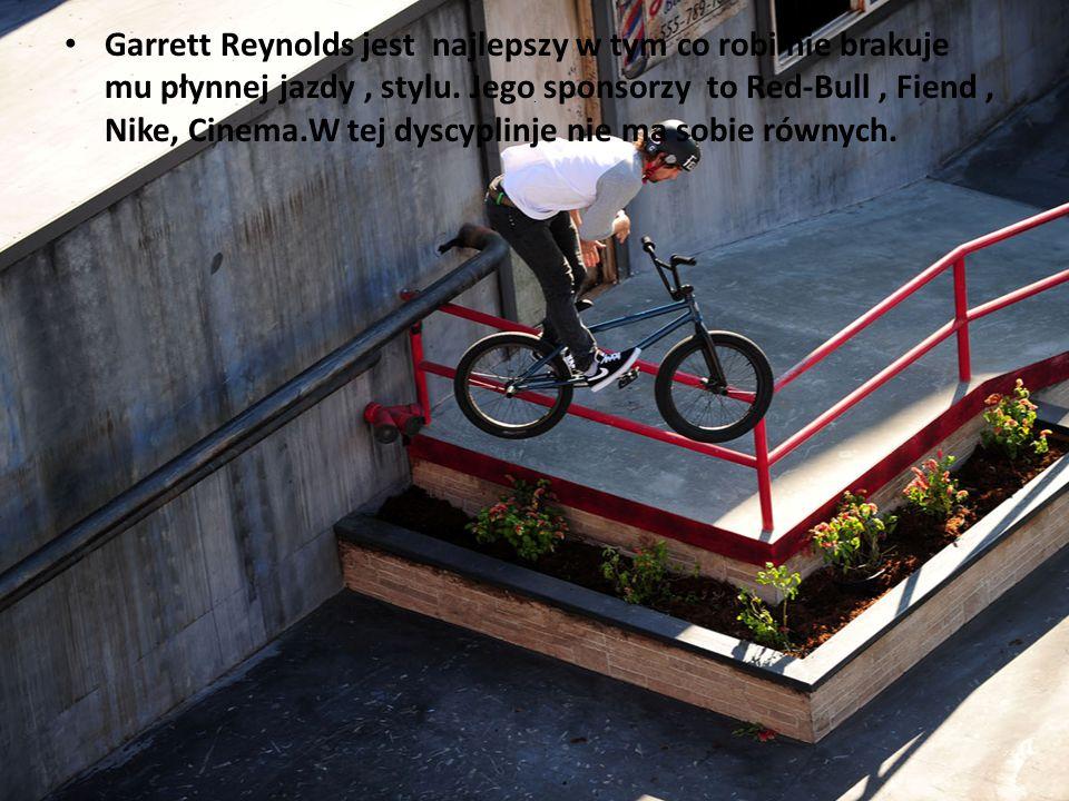 Garrett Reynolds jest najlepszy w tym co robi nie brakuje mu płynnej jazdy , stylu. Jego sponsorzy to Red-Bull , Fiend , Nike, Cinema.W tej dyscyplinje nie ma sobie równych.