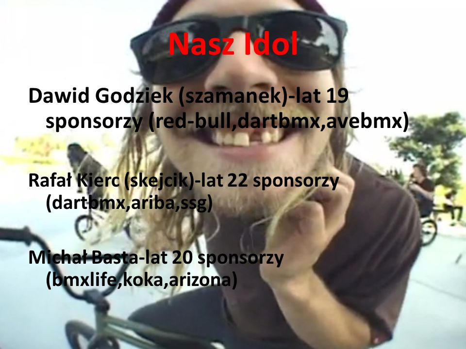 Nasz Idol Dawid Godziek (szamanek)-lat 19 sponsorzy (red-bull,dartbmx,avebmx) Rafał Kierc (skejcik)-lat 22 sponsorzy (dartbmx,ariba,ssg)