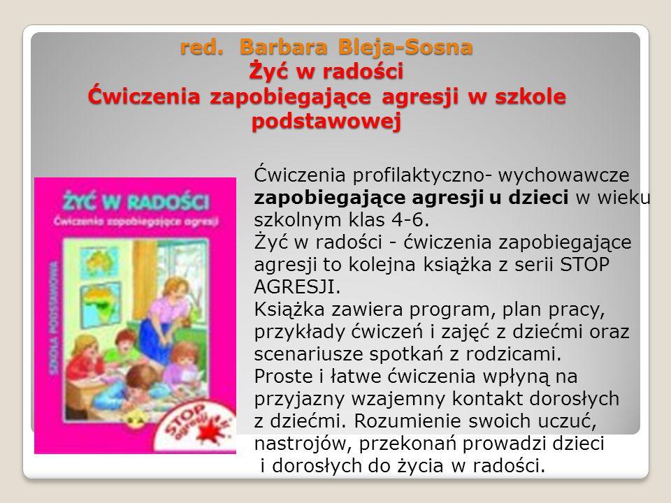 red. Barbara Bleja-Sosna Żyć w radości Ćwiczenia zapobiegające agresji w szkole podstawowej